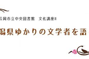 新潟県ゆかりの文学者を語る